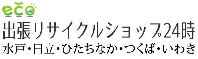 出張リサイクルショップ24時 水戸店 日立店 ひたちなか・つくば・いわき店